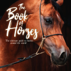 The Book of Horses: The Ultimate Guide to Horses Around the World Cover Image