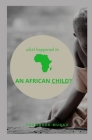 An african child: what happened to an african child? Cover Image