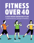 Fitness Over 40: A Six-Week Exercise Plan to Build Endurance, Strength, & Flexibility Cover Image