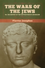 The Wars of the Jews; Or, The History of the Destruction of Jerusalem Cover Image
