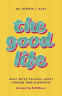 The Good Life: What Jesus Teaches about Finding True Happiness Cover Image