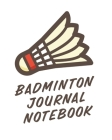 Badminton Journal Notebook: Badminton Game Journal - Exercise - Sports - Fitness - For Players - Racket Sports - Outdoors Cover Image