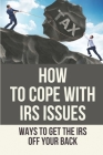 How To Cope With IRS Issues: Ways To Get The IRS Off Your Back: Unopened Irs Notices Cover Image