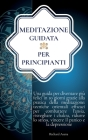 Meditazione Guidata per Principianti: Una Guida per Diventare più Felici in 10 Giorni Grazie alla Meditazione: Efficaci Tecniche per Combattere l'Ansi Cover Image