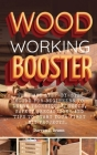 Woodworking Booster: The Easy Step-By-Step Guide For Beginners To Learn Techniques, Tools, Safety Precautions and Tips to Start Your First Cover Image