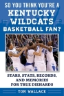 So You Think You're a Kentucky Wildcats Basketball Fan?: Stars, Stats, Records, and Memories for True Diehards (So You Think You're a Team Fan) Cover Image