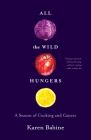 All the Wild Hungers: A Season of Cooking and Cancer Cover Image