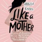Like a Mother: A Feminist Journey Through the Science and Culture of Pregnancy Cover Image