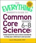The Everything Parent's Guide to Common Core Science Grades 6-8: Understand the New Science Standards to Help Your Child Learn and Succeed (Everything®) Cover Image