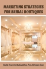 Marketing Strategies For Bridal Boutiques: Build Your Marketing Plan For A Bridal Shop: Bridal Shop Marketing Tips Cover Image