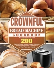 CROWNFUL Bread Machine Cookbook: A Foolproof Guide with 200 Easy-to-Follow Recipes to Make Delicious Homemade Bread and Cook for Fun for Your Family a Cover Image