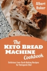 The Keto Bread Machine Cookbook: Delicious Low-Carb Baking Recipes for Ketogenic Diet Cover Image