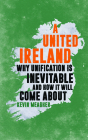 A United Ireland: Why Unification in Inevitable and How It Will Come about Cover Image