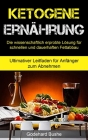 Ketogene Ernährung: Die wissenschaftlich erprobte Lösung für schnellen und dauerhaften Fettabbau (Ultimativer Leitfaden für Anfänger zum A Cover Image