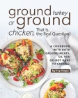 Ground Turkey or Ground Chicken, That is the Real Question!: A Cookbook with Both Ground Meats, So, You Do Not Have to Choose! Cover Image