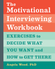 The Motivational Interviewing Workbook: Exercises to Decide What You Want and How to Get There Cover Image
