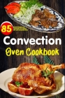 Convection Oven Cookbook: Easy Homemade Recipes guidelines step by step far any convection oven. Cover Image