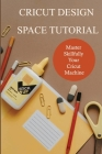 Cricut Design Space Tutorial: Master Skillfully Your Cricut Machine: How To Use Cricut Design Space On Ipad Cover Image