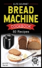 Elite Gourmet Bread Machine Cookbook: 80 Affordable, Easy & Delicious Recipes to Make Fragrant, Taste and Fresh Bread Recipes for any occasion. Includ Cover Image