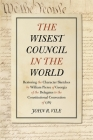 The Wisest Council in the World: Restoring the Character Sketches by William Pierce of Georgia of the Delegates to the Constitutional Convention of 17 Cover Image