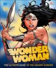 DC Comics Wonder Woman: The Ultimate Guide to the Amazon Warrior Cover Image