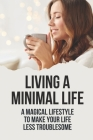 Living A Minimal Life: A Magical Lifestyle To Make Your Life Less Troublesome: Minimalism Definition Cover Image