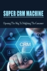 Super CRM Machine: Opening The Way To Delighting The Customer: Signature Service Strategy Processes Cover Image
