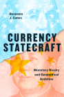 Currency Statecraft: Monetary Rivalry and Geopolitical Ambition Cover Image