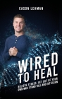 Wired to Heal: Relieve Stress, Get Out of Your Own Way, Stand Tall and Eat Clean Cover Image