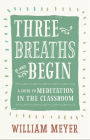 Three Breaths and Begin: A Guide to Meditation in the Classroom Cover Image