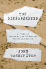 The Dispossessed: A Story of Asylum and the US-Mexican Border and Beyond Cover Image