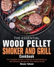 The Essential Wood Pellet Smoker and Grill Cookbook: The Complete Smoker Cookbook for Real Barbecue, with Delicious Recipes for Your Whole Family Cover Image