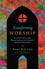 Transforming Worship: Planning and Leading Sunday Services as If Spiritual Formation Mattered (Transforming Resources) Cover Image