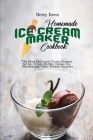Homemade Ice Cream Maker Cookbook: The Most Delicious Classic Recipes for Ice Cream, Sorbet, Italian Ice, Sherbet and Other Frozen Desserts Cover Image