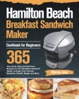 Hamilton Beach Breakfast Sandwich Maker Cookbook for Beginners: 365-Day Quick, Easy and Delicious Recipes for Your Breakfast Sandwich Maker, to Enjoy Cover Image