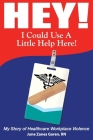 Hey! I Could Use a Little Help Here! My Story of Healthcare Workplace Violence Cover Image