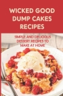 Wicked Good Dump Cakes Recipes: Simple And Delicious Dessert Recipes To Make At Home: How To Bake Dump Cake At Home Cover Image