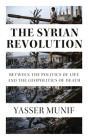 The Syrian Revolution: Between the Politics of Life and the Geopolitics of Death Cover Image