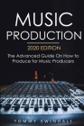 Music Production, 2020 Edition: The Advanced Guide On How to Produce for Music Producers Cover Image