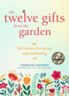 The Twelve Gifts from the Garden: Life Lessons for Peace and Well-Being Cover Image