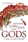 God Is Dead, Long Live the Gods: A Case for Polytheism Cover Image