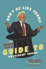 Don't Be Like Trump: The Smart Kid's Guide to President Trump Cover Image