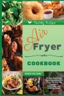 Air Fryer Cookbook: 60 Day Delicious, Quick and Easy Air Fryer Recipes for Everyone. For Quick and Healthy Meals Cover Image