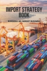 Import Strategy Book: Running An Import Business: Professional Import And Export Tips Cover Image