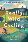 Really Wild Cycling: The pocket guide to off-the-beaten-track challenges Cover Image