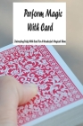 Perform Magic With Card: Interesting Tricks With Card For A Wonderful Magical Show: Magic With Cards Cover Image