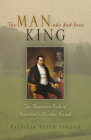 The Man Who Had Been King: The American Exile of Napoleon's Brother Joseph Cover Image