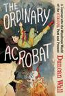 The Ordinary Acrobat: A Journey Into the Wondrous World of the Circus, Past and Present Cover Image