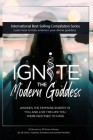 Ignite The Modern Goddess: Awaken the Feminine Energy In You and Live the Life You Were Destined to Have Cover Image