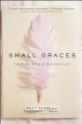 Small Graces: A Celebration of the Ordinary: Sacred Moments That Illuminate Our Lives Cover Image